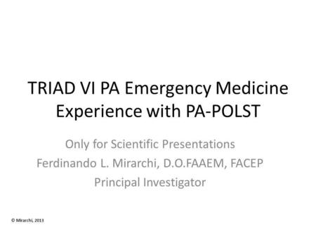 TRIAD VI PA Emergency Medicine Experience with PA-POLST Only for Scientific Presentations Ferdinando L. Mirarchi, D.O.FAAEM, FACEP Principal Investigator.