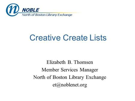 Creative Create Lists Elizabeth B. Thomsen Member Services Manager North of Boston Library Exchange