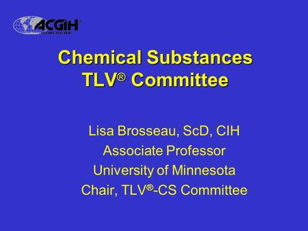 Chemical Substances TLV ® Committee Lisa Brosseau, ScD, CIH Associate Professor University of Minnesota Chair, TLV ® -CS Committee.