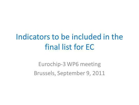Indicators to be included in the final list for EC Eurochip-3 WP6 meeting Brussels, September 9, 2011.