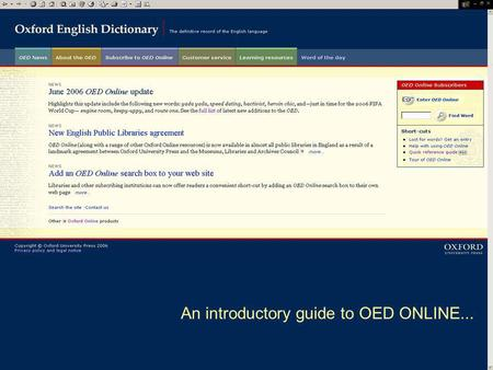 An introductory guide to OED ONLINE.... Unrivalled breadth and depth Includes definitions of over 600,000 words Usage illustrated by over 2.5 million.