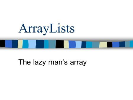 ArrayLists The lazy mans array. Whats the matter here? int[] list = new int[10]; list[0] = 5; list[2] = hey; list[3] = 15; list[4] = 23;