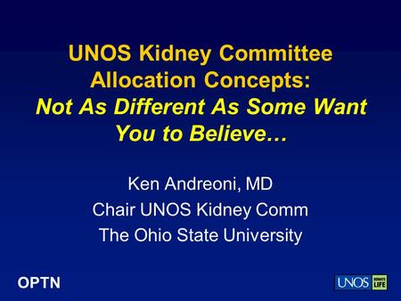 OPTN UNOS Kidney Committee Allocation Concepts: Not As Different As Some Want You to Believe… Ken Andreoni, MD Chair UNOS Kidney Comm The Ohio State University.
