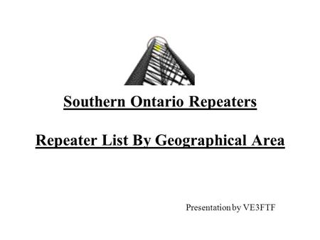 Southern Ontario Repeaters Repeater List By Geographical Area Presentation by VE3FTF.