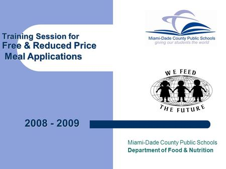 Training Session for Free & Reduced Price Meal Applications Miami-Dade County Public Schools Department of Food & Nutrition 2008 - 2009.