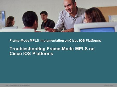 © 2006 Cisco Systems, Inc. All rights reserved. MPLS v2.23-1 Frame-Mode MPLS Implementation on Cisco IOS Platforms Troubleshooting Frame-Mode MPLS on Cisco.