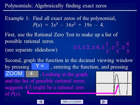 Table of Contents Polynomials: Algebraically finding exact zeros Example 1:Find all exact zeros of the polynomial, P(x) = 3x 3 – 16x 2 + 19x – 4. First,