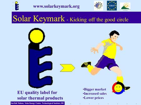 Bigger market Increased sales Lower prices Solar Keymark - Kicking off the good circle Jan Erik Nielsen, Solar Energy Centre, Technological Institute,