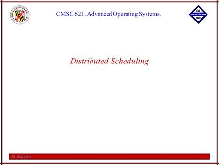 Dr. Kalpakis CMSC 621, Advanced Operating Systems. Distributed Scheduling.