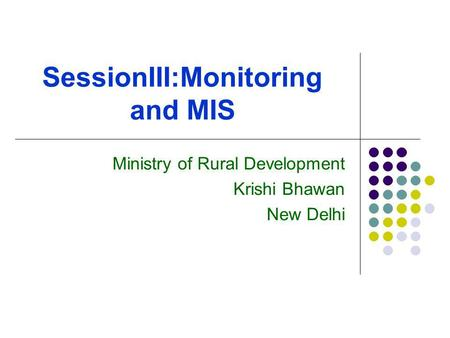 SessionIII:Monitoring and MIS Ministry of Rural Development Krishi Bhawan New Delhi.