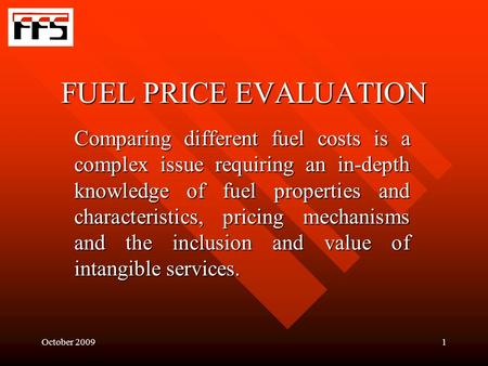 October 20091 FUEL PRICE EVALUATION Comparing different fuel costs is a complex issue requiring an in-depth knowledge of fuel properties and characteristics,