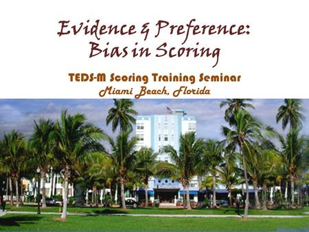 Evidence & Preference: Bias in Scoring TEDS-M Scoring Training Seminar Miami Beach, Florida.