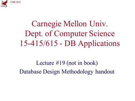 CMU SCS Carnegie Mellon Univ. Dept. of Computer Science 15-415/615 - DB Applications Lecture #19 (not in book) Database Design Methodology handout.