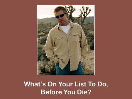 Whats On Your List To Do, Before You Die?. Apologize Matt. 5:22-24; 1 Pet. 3:10-12.