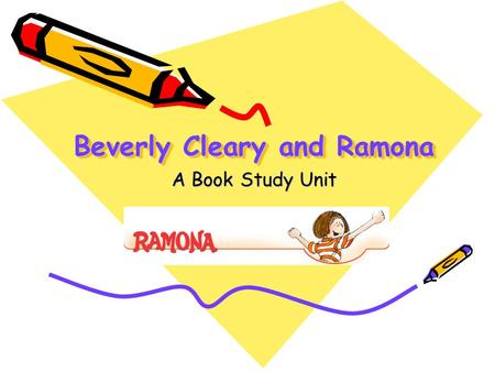 Beverly Cleary and Ramona A Book Study Unit. The World of Ramona The focus of the book study will be on Beverly Clearys Ramona series. In groups you will.