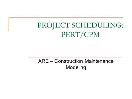 PROJECT SCHEDULING: PERT/CPM ARE – Construction Maintenance Modeling.
