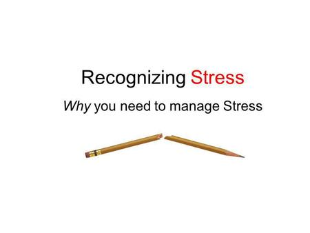 Recognizing Stress Why you need to manage Stress.
