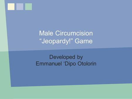 Male Circumcision Jeopardy! Game Developed by Emmanuel Dipo Otolorin MC Jeopardy! Game.
