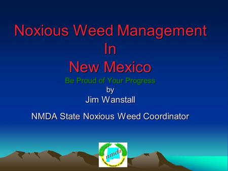 Noxious Weed Management In New Mexico Be Proud of Your Progress by Jim Wanstall NMDA State Noxious Weed Coordinator.