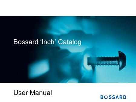 Bossard Inch Catalog User Manual. © Bossard Bossard Inch Catalog - User Manual Table of Contents Introduction Getting around the site Fastener Search.