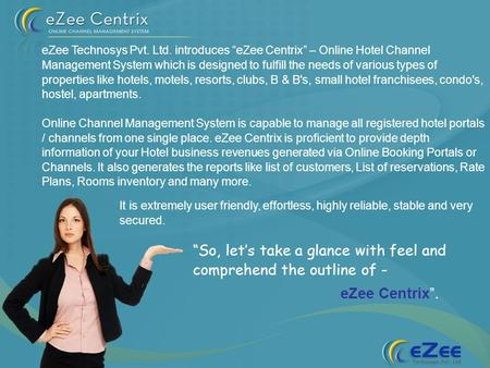 So, lets take a glance with feel and comprehend the outline of - eZee Centrix. eZee Technosys Pvt. Ltd. introduces eZee Centrix – Online Hotel Channel.