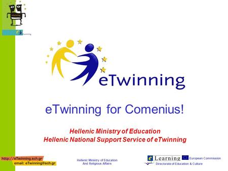 European Commission Directorate of Education & Culture Hellenic Ministry of Education And Religious Affairs eTwinning for Comenius! Hellenic Ministry of.
