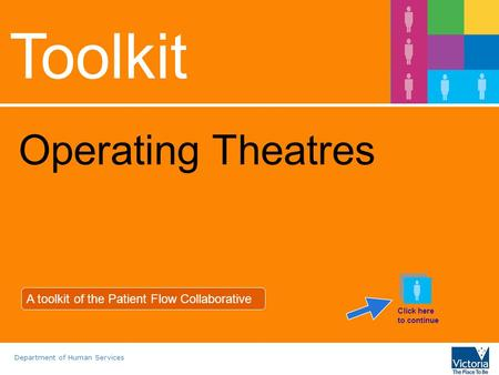 Department of Human Services Toolkit Operating Theatres A toolkit of the Patient Flow Collaborative Click here to continue.