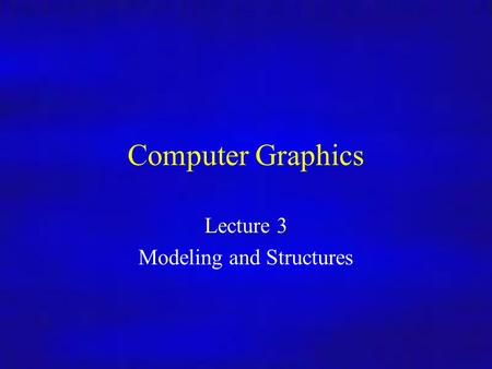 Computer Graphics Lecture 3 Modeling and Structures.