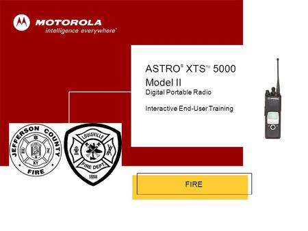 ASTRO ® XTS 5000 Model II 1 Cover FIRE ASTRO ® XTS TM 5000 Model II Digital Portable Radio Interactive End-User Training.