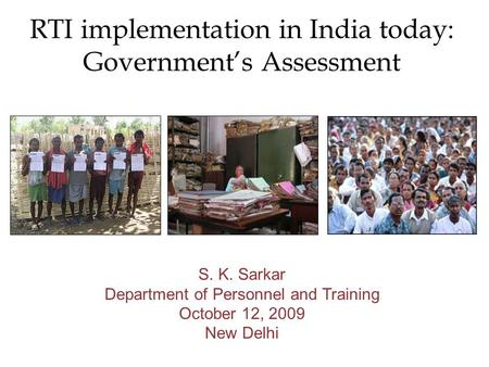 RTI implementation in India today: Governments Assessment S. K. Sarkar Department of Personnel and Training October 12, 2009 New Delhi.