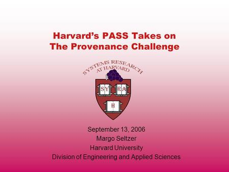Harvards PASS Takes on The Provenance Challenge September 13, 2006 Margo Seltzer Harvard University Division of Engineering and Applied Sciences.