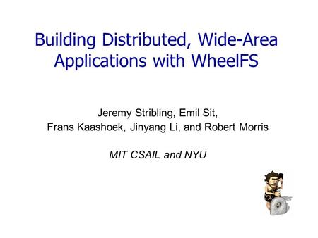 Building Distributed, Wide-Area Applications with WheelFS Jeremy Stribling, Emil Sit, Frans Kaashoek, Jinyang Li, and Robert Morris MIT CSAIL and NYU.
