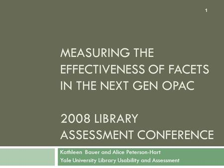 MEASURING THE EFFECTIVENESS OF FACETS IN THE NEXT GEN OPAC 2008 LIBRARY ASSESSMENT CONFERENCE Kathleen Bauer and Alice Peterson-Hart Yale University Library.