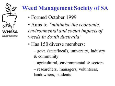 Weed Management Society of SA Formed October 1999 Aims to minimise the economic, environmental and social impacts of weeds in South Australia Has 150 diverse.