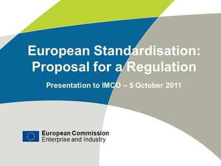 European Commission Enterprise and Industry # European Standardisation: Proposal for a Regulation Presentation to IMCO – 5 October 2011 European Commission.