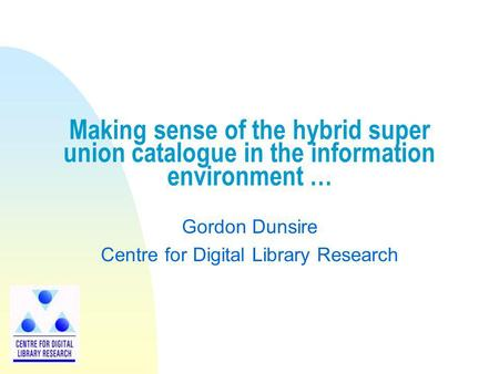 Making sense of the hybrid super union catalogue in the information environment … Gordon Dunsire Centre for Digital Library Research.