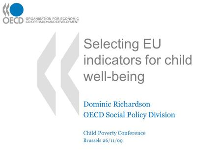 Selecting EU indicators for child well-being Dominic Richardson OECD Social Policy Division Child Poverty Conference Brussels 26/11/09.