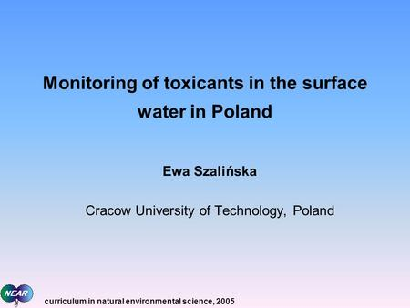 Monitoring of toxicants in the surface water in Poland Ewa Szalińska Cracow University of Technology, Poland curriculum in natural environmental science,