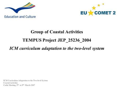 Group of Coastal Activities TEMPUS Project JEP_25236_2004 ICM curriculum adaptation to the two-level system ICM Curriculum Adaptation to the Two-level.