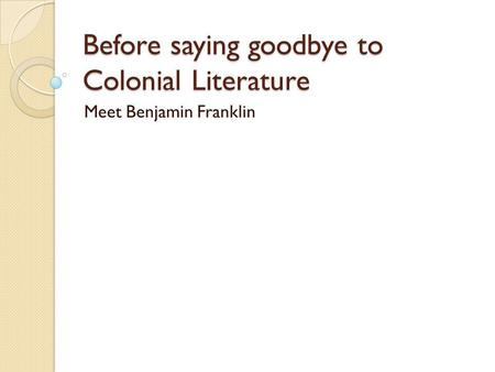 Before saying goodbye to Colonial Literature Meet Benjamin Franklin.