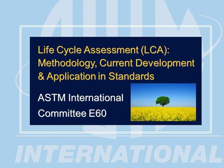 1 Life Cycle Assessment (LCA): Methodology, Current Development & Application in Standards ASTM International Committee E60 Life Cycle Assessment (LCA):