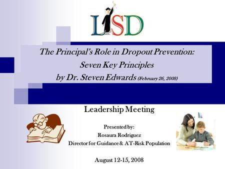 Leadership Meeting Presented by: Rosaura Rodriguez Director for Guidance & AT-Risk Population August 12-15, 2008 The Principals Role in Dropout Prevention: