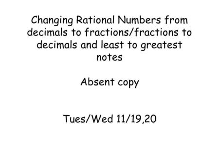 Changing Rational Numbers from decimals to fractions/fractions to decimals and least to greatest notes Absent copy Tues/Wed 11/19,20.