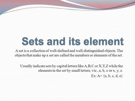 A set is a collection of well-defined and well-distinguished objects. The objects that make up a set are called the members or elements of the set. Usually.