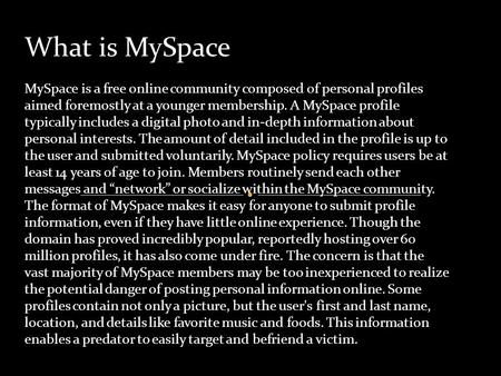 What is MySpace MySpace is a free online community composed of personal profiles aimed foremostly at a younger membership. A MySpace profile typically.
