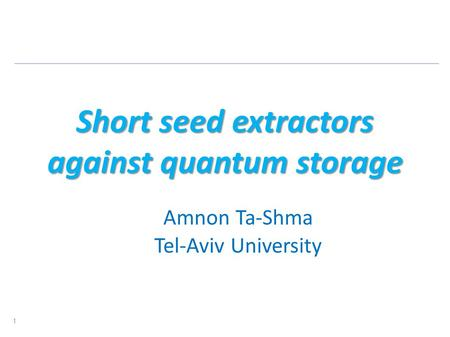Short seed extractors against quantum storage Amnon Ta-Shma Tel-Aviv University 1.