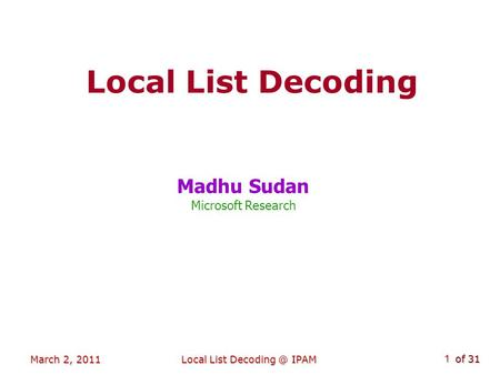 Of 31 March 2, 2011Local List IPAM 1 Local List Decoding Madhu Sudan Microsoft Research TexPoint fonts used in EMF. TexPoint fonts used in EMF.