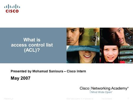 © 2007 Cisco Systems, Inc. All rights reserved.Cisco ConfidentialPresentation_ID 1 What is access control list (ACL)? Presented by Mohamad Sanioura – Cisco.