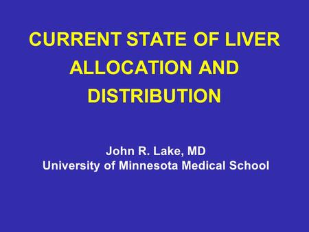 CURRENT STATE OF LIVER ALLOCATION AND DISTRIBUTION John R. Lake, MD University of Minnesota Medical School.
