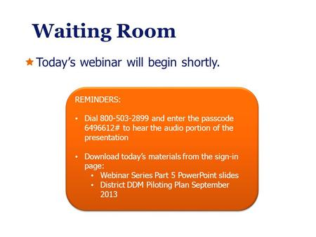 Waiting Room Todays webinar will begin shortly. REMINDERS: Dial 800-503-2899 and enter the passcode 6496612# to hear the audio portion of the presentation.